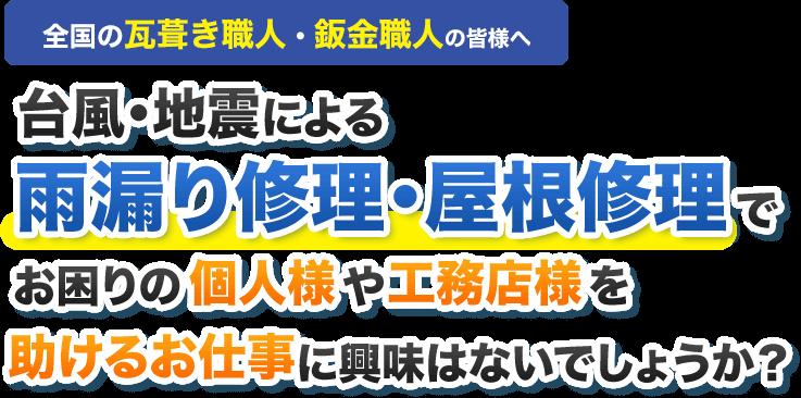 全国の瓦葺き職人・鈑金職人の皆様へ台風・地震による雨漏り修理・屋根修理でお困りの個人様や工務店様を助けるお仕事に興味はないでしょうか?